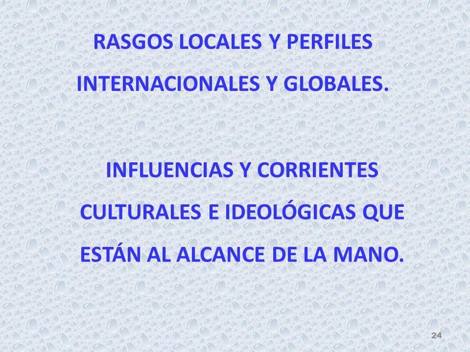 RASGOS LOCALES Y PERFILES INTERNACIONALES Y GLOBALES. INFLUENCIAS Y CORRIENTES CULTURALES E IDEOLÓGICAS QUE ESTÁN AL ALCANCE DE LA MANO. 24