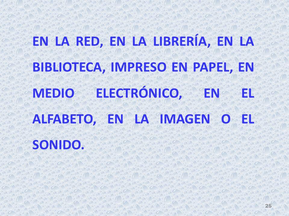 EN LA RED, EN LA LIBRERÍA, EN LA BIBLIOTECA, IMPRESO EN PAPEL, EN MEDIO ELECTRÓNICO, EN EL ALFABETO, EN LA IMAGEN O EL SONIDO.