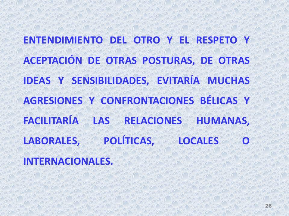 ENTENDIMIENTO DEL OTRO Y EL RESPETO Y ACEPTACIÓN DE OTRAS POSTURAS, DE OTRAS IDEAS Y SENSIBILIDADES, EVITARÍA MUCHAS AGRESIONES Y CONFRONTACIONES BÉLICAS Y FACILITARÍA LAS RELACIONES HUMANAS, LABORALES, POLÍTICAS, LOCALES O INTERNACIONALES.