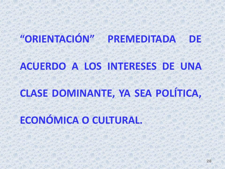 ORIENTACIÓN PREMEDITADA DE ACUERDO A LOS INTERESES DE UNA CLASE DOMINANTE, YA SEA POLÍTICA, ECONÓMICA O CULTURAL.