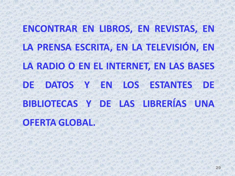 ENCONTRAR EN LIBROS, EN REVISTAS, EN LA PRENSA ESCRITA, EN LA TELEVISIÓN, EN LA RADIO O EN EL INTERNET, EN LAS BASES DE DATOS Y EN LOS ESTANTES DE BIBLIOTECAS Y DE LAS LIBRERÍAS UNA OFERTA GLOBAL.