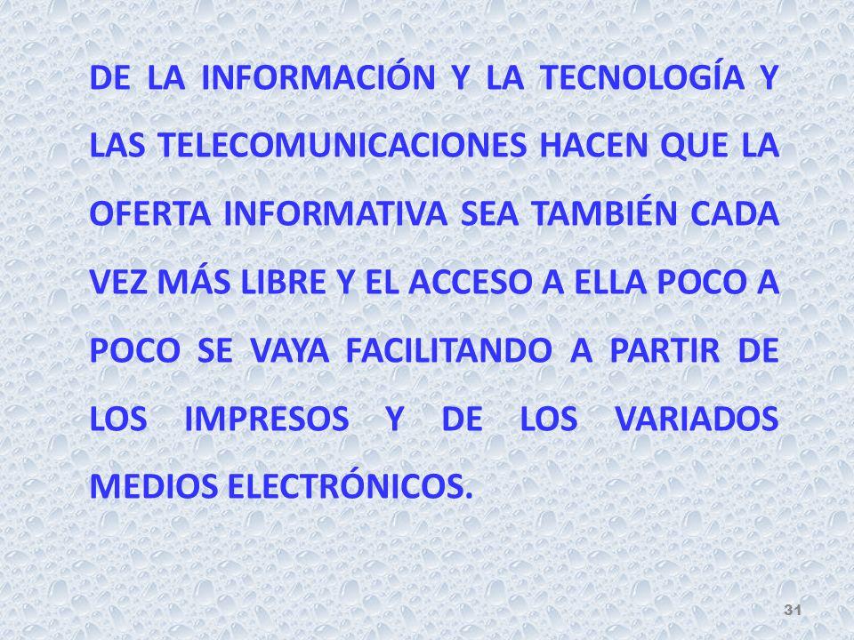 DE LA INFORMACIÓN Y LA TECNOLOGÍA Y LAS TELECOMUNICACIONES HACEN QUE LA OFERTA INFORMATIVA SEA TAMBIÉN CADA VEZ MÁS LIBRE Y EL ACCESO A ELLA POCO A POCO SE VAYA FACILITANDO A PARTIR DE LOS IMPRESOS Y DE LOS VARIADOS MEDIOS ELECTRÓNICOS.