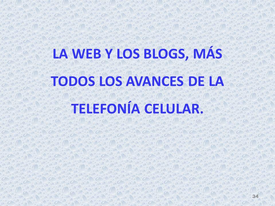LA WEB Y LOS BLOGS, MÁS TODOS LOS AVANCES DE LA TELEFONÍA CELULAR. 34