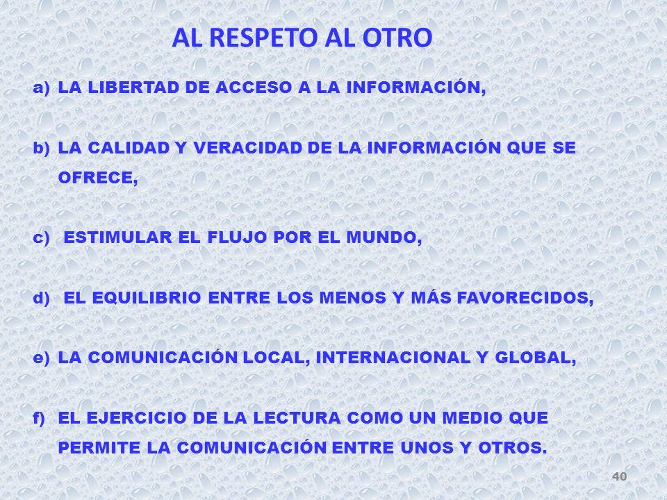 AL RESPETO AL OTRO a)LA LIBERTAD DE ACCESO A LA INFORMACIÓN, b)LA CALIDAD Y VERACIDAD DE LA INFORMACIÓN QUE SE OFRECE, c) ESTIMULAR EL FLUJO POR EL MUNDO, d) EL EQUILIBRIO ENTRE LOS MENOS Y MÁS FAVORECIDOS, e)LA COMUNICACIÓN LOCAL, INTERNACIONAL Y GLOBAL, f)EL EJERCICIO DE LA LECTURA COMO UN MEDIO QUE PERMITE LA COMUNICACIÓN ENTRE UNOS Y OTROS.
