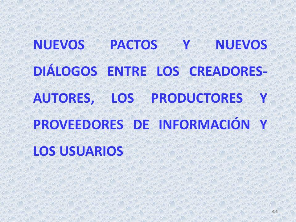 NUEVOS PACTOS Y NUEVOS DIÁLOGOS ENTRE LOS CREADORES- AUTORES, LOS PRODUCTORES Y PROVEEDORES DE INFORMACIÓN Y LOS USUARIOS 41