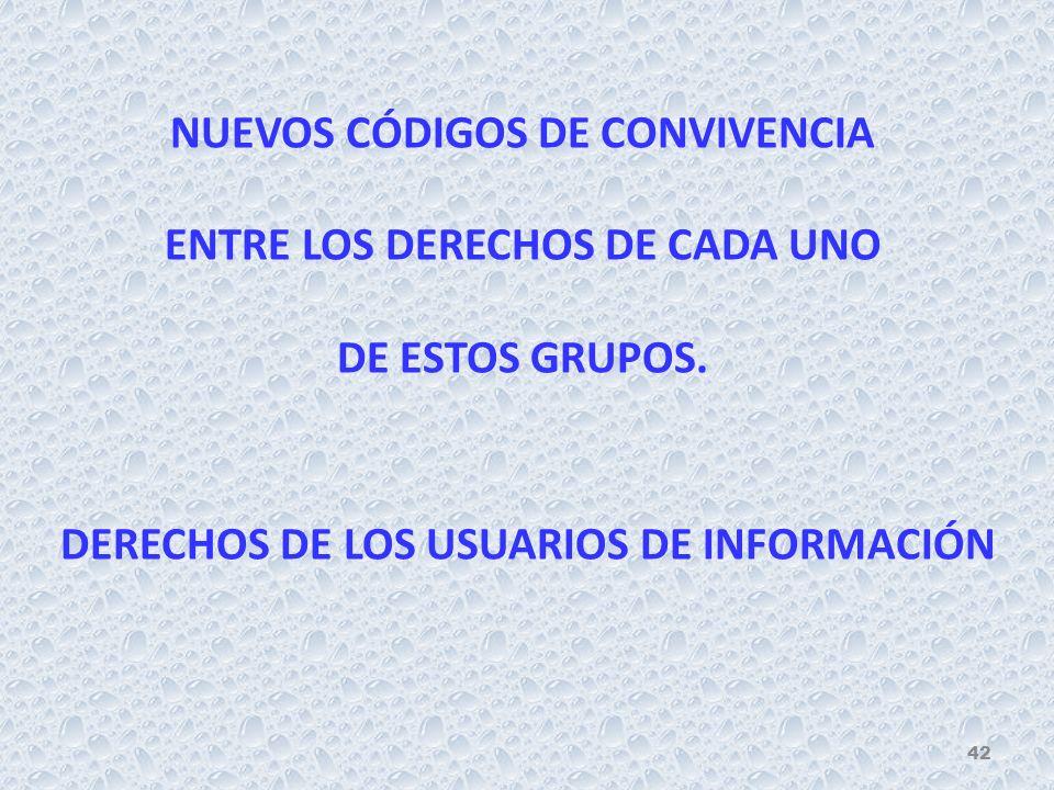 DERECHOS DE LOS USUARIOS DE INFORMACIÓN NUEVOS CÓDIGOS DE CONVIVENCIA ENTRE LOS DERECHOS DE CADA UNO DE ESTOS GRUPOS.