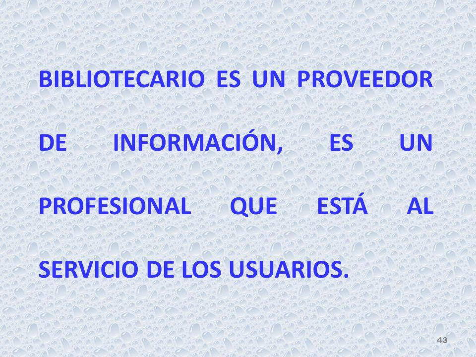 BIBLIOTECARIO ES UN PROVEEDOR DE INFORMACIÓN, ES UN PROFESIONAL QUE ESTÁ AL SERVICIO DE LOS USUARIOS.