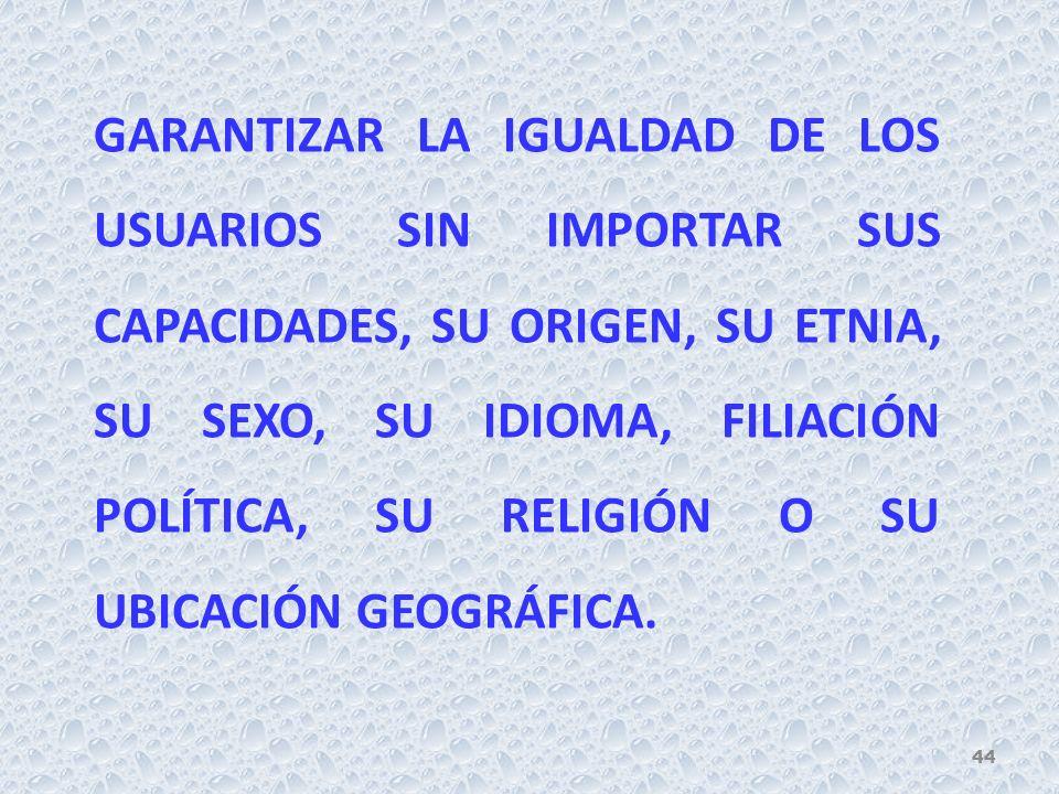 GARANTIZAR LA IGUALDAD DE LOS USUARIOS SIN IMPORTAR SUS CAPACIDADES, SU ORIGEN, SU ETNIA, SU SEXO, SU IDIOMA, FILIACIÓN POLÍTICA, SU RELIGIÓN O SU UBICACIÓN GEOGRÁFICA.