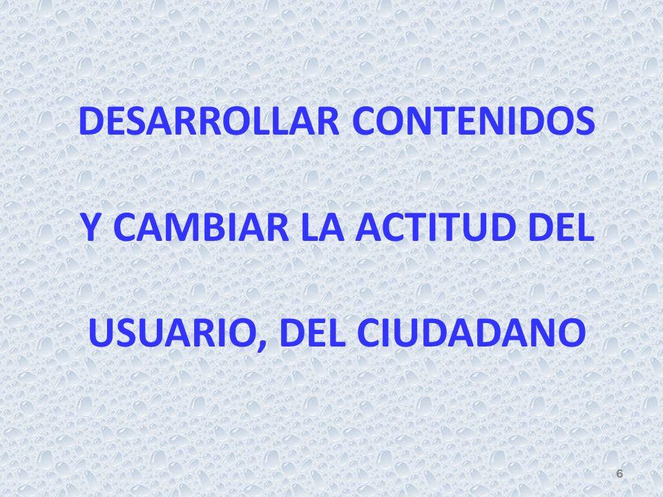 DESARROLLAR CONTENIDOS Y CAMBIAR LA ACTITUD DEL USUARIO, DEL CIUDADANO 6