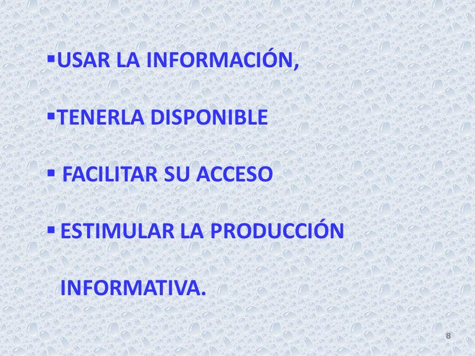 USAR LA INFORMACIÓN, TENERLA DISPONIBLE FACILITAR SU ACCESO ESTIMULAR LA PRODUCCIÓN INFORMATIVA. 8