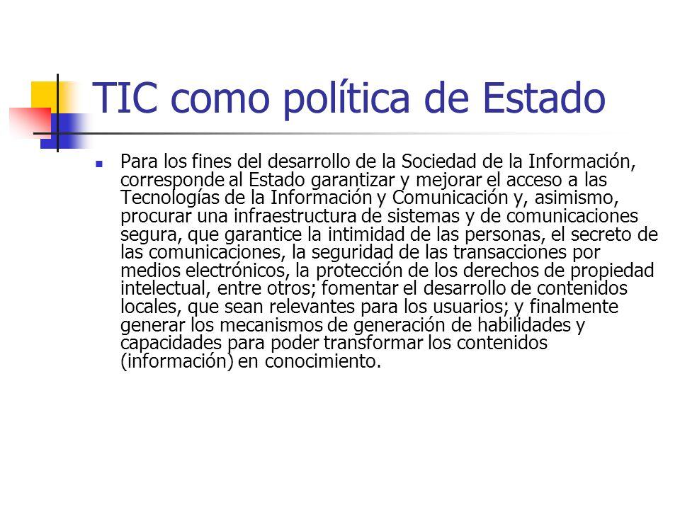 TIC como política de Estado Para los fines del desarrollo de la Sociedad de la Información, corresponde al Estado garantizar y mejorar el acceso a las Tecnologías de la Información y Comunicación y, asimismo, procurar una infraestructura de sistemas y de comunicaciones segura, que garantice la intimidad de las personas, el secreto de las comunicaciones, la seguridad de las transacciones por medios electrónicos, la protección de los derechos de propiedad intelectual, entre otros; fomentar el desarrollo de contenidos locales, que sean relevantes para los usuarios; y finalmente generar los mecanismos de generación de habilidades y capacidades para poder transformar los contenidos (información) en conocimiento.