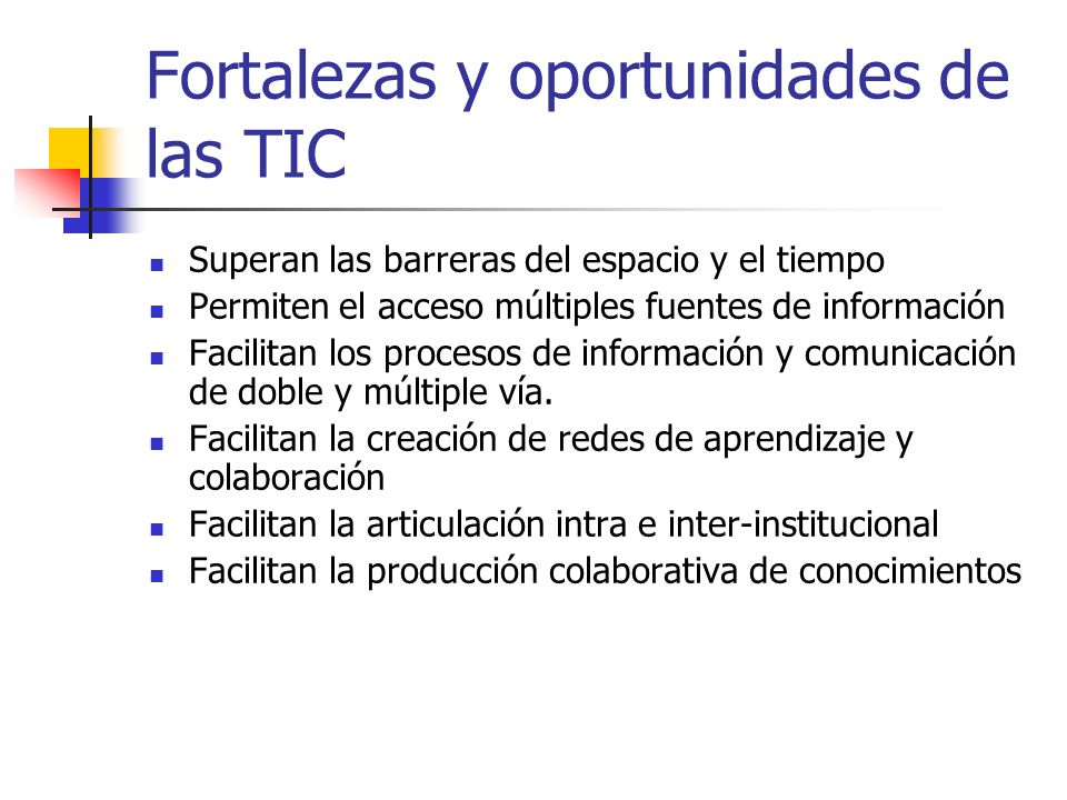 Fortalezas y oportunidades de las TIC Superan las barreras del espacio y el tiempo Permiten el acceso múltiples fuentes de información Facilitan los procesos de información y comunicación de doble y múltiple vía.