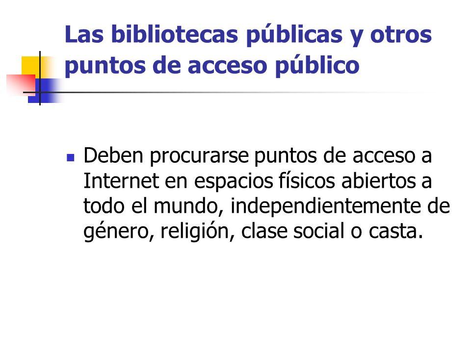 Las bibliotecas públicas y otros puntos de acceso público Deben procurarse puntos de acceso a Internet en espacios físicos abiertos a todo el mundo, independientemente de género, religión, clase social o casta.