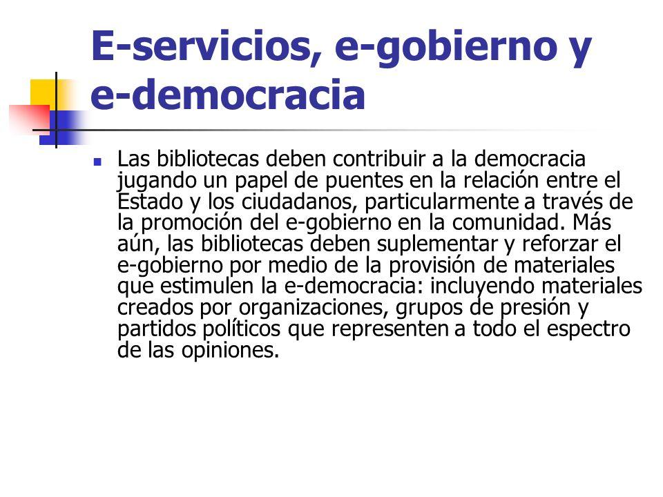 E-servicios, e-gobierno y e-democracia Las bibliotecas deben contribuir a la democracia jugando un papel de puentes en la relación entre el Estado y los ciudadanos, particularmente a través de la promoción del e-gobierno en la comunidad.