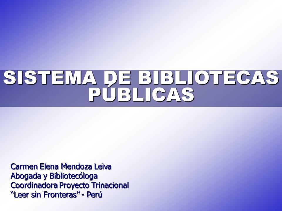 SISTEMA DE BIBLIOTECAS PÚBLICAS Carmen Elena Mendoza Leiva Abogada y Bibliotecóloga Coordinadora Proyecto Trinacional Leer sin Fronteras - Perú