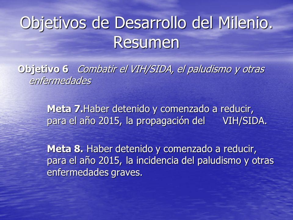Objetivos de Desarrollo del Milenio. Resumen Objetivo 6 Combatir el VIH/SIDA, el paludismo y otras enfermedades Meta 7.Haber detenido y comenzado a re