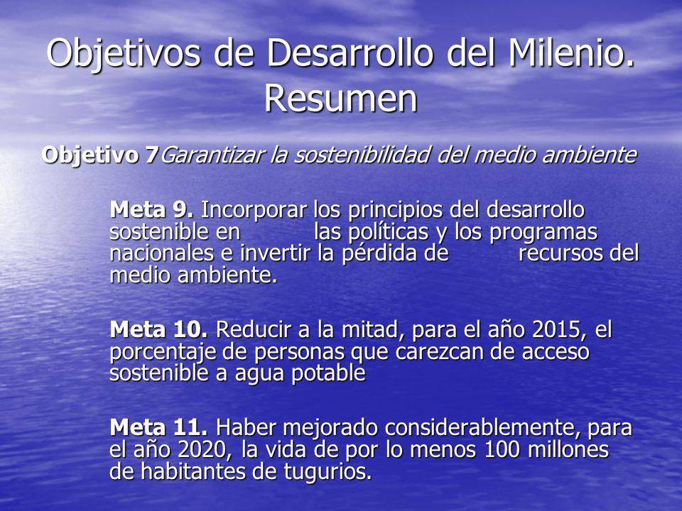 Objetivos de Desarrollo del Milenio. Resumen Objetivo 7Garantizar la sostenibilidad del medio ambiente Meta 9. Incorporar los principios del desarroll