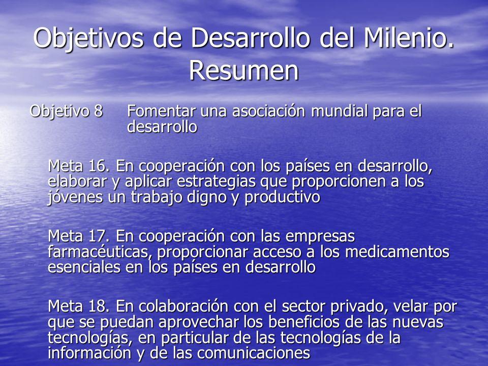 Objetivos de Desarrollo del Milenio. Resumen Objetivo 8Fomentar una asociación mundial para el desarrollo Meta 16. En cooperación con los países en de