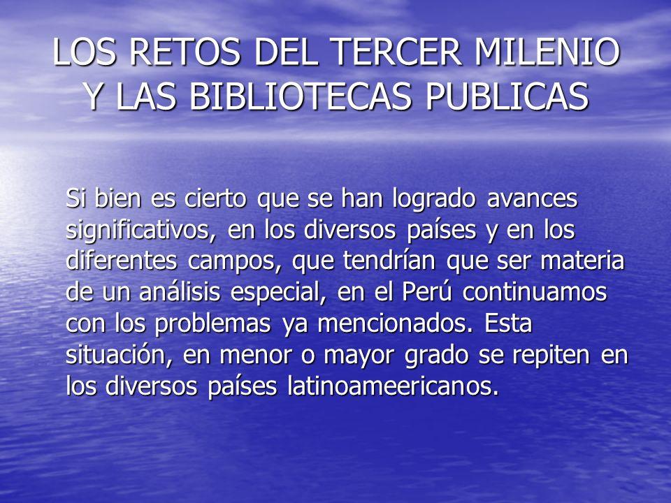 LOS RETOS DEL TERCER MILENIO Y LAS BIBLIOTECAS PUBLICAS Si bien es cierto que se han logrado avances significativos, en los diversos países y en los d
