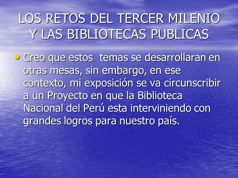 LOS RETOS DEL TERCER MILENIO Y LAS BIBLIOTECAS PUBLICAS Creo que estos temas se desarrollaran en otras mesas, sin embargo, en ese contexto, mi exposic
