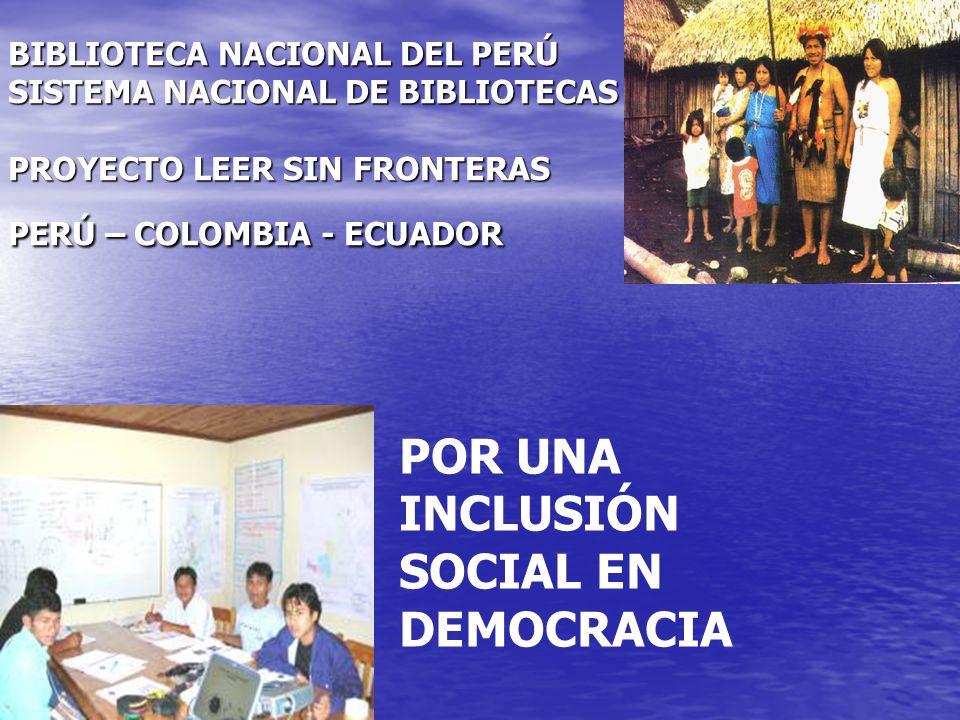 POR UNA INCLUSIÓN SOCIAL EN DEMOCRACIA BIBLIOTECA NACIONAL DEL PERÚ SISTEMA NACIONAL DE BIBLIOTECAS PROYECTO LEER SIN FRONTERAS PERÚ – COLOMBIA - ECUA
