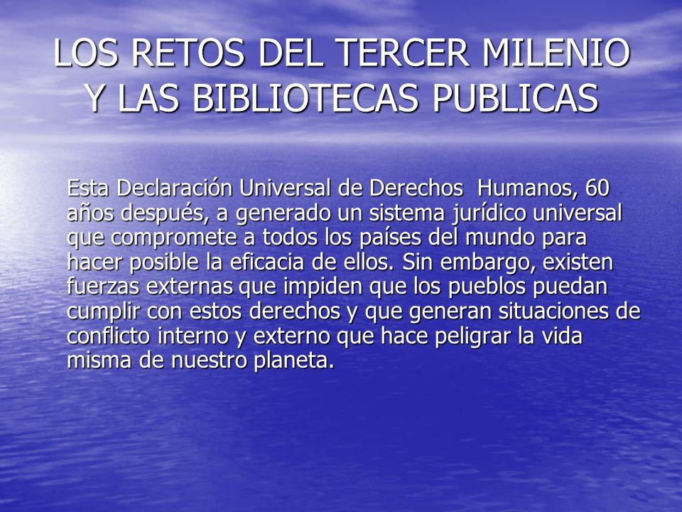 LOS RETOS DEL TERCER MILENIO Y LAS BIBLIOTECAS PUBLICAS Esta Declaración Universal de Derechos Humanos, 60 años después, a generado un sistema jurídic