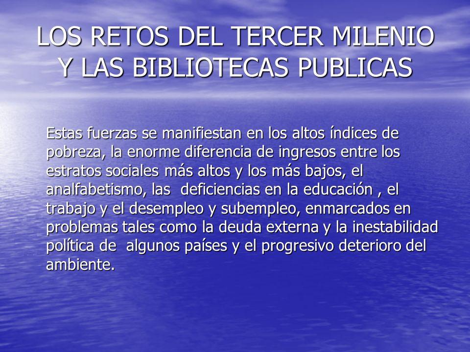 LOS RETOS DEL TERCER MILENIO Y LAS BIBLIOTECAS PUBLICAS Estas fuerzas se manifiestan en los altos índices de pobreza, la enorme diferencia de ingresos