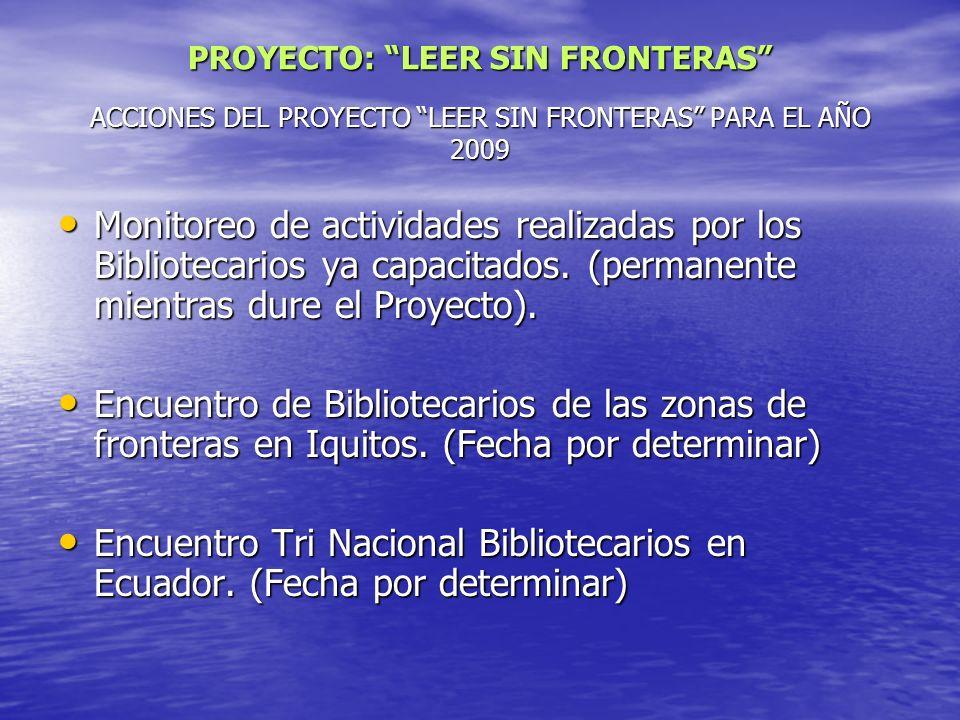 ACCIONES DEL PROYECTO LEER SIN FRONTERAS PARA EL AÑO 2009 Monitoreo de actividades realizadas por los Bibliotecarios ya capacitados. (permanente mient