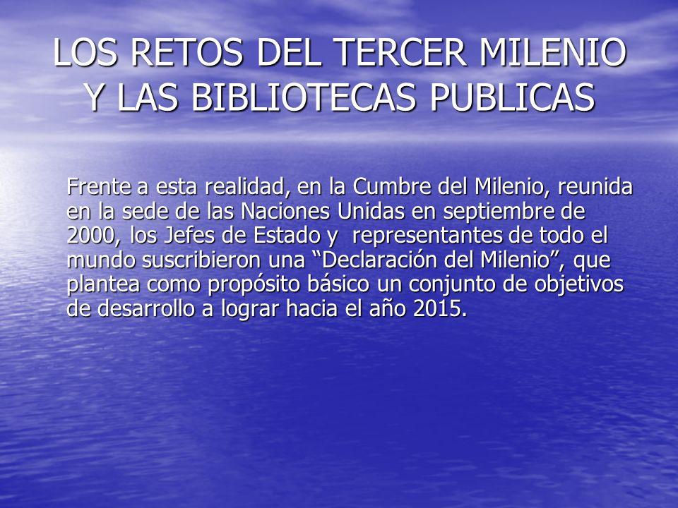 LOS RETOS DEL TERCER MILENIO Y LAS BIBLIOTECAS PUBLICAS Frente a esta realidad, en la Cumbre del Milenio, reunida en la sede de las Naciones Unidas en