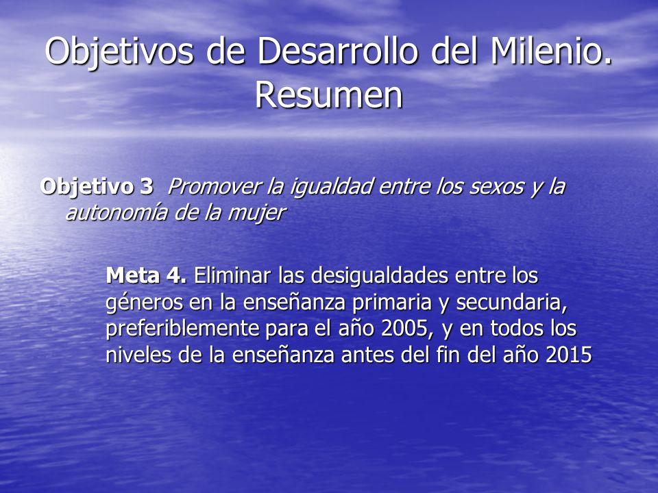 Objetivos de Desarrollo del Milenio. Resumen Objetivo 3 Promover la igualdad entre los sexos y la autonomía de la mujer Meta 4. Eliminar las desiguald