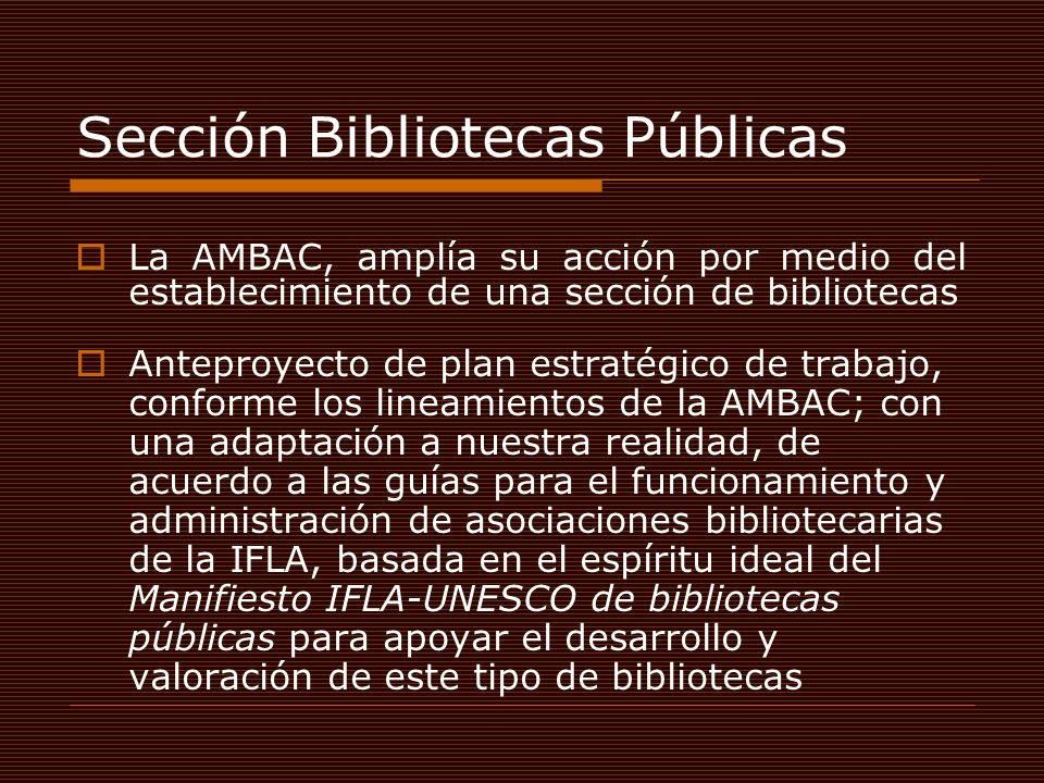 Sección Bibliotecas Públicas La AMBAC, amplía su acción por medio del establecimiento de una sección de bibliotecas Anteproyecto de plan estratégico de trabajo, conforme los lineamientos de la AMBAC; con una adaptación a nuestra realidad, de acuerdo a las guías para el funcionamiento y administración de asociaciones bibliotecarias de la IFLA, basada en el espíritu ideal del Manifiesto IFLA-UNESCO de bibliotecas públicas para apoyar el desarrollo y valoración de este tipo de bibliotecas