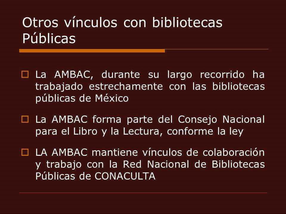 Otros vínculos con bibliotecas Públicas La AMBAC, durante su largo recorrido ha trabajado estrechamente con las bibliotecas públicas de México La AMBAC forma parte del Consejo Nacional para el Libro y la Lectura, conforme la ley LA AMBAC mantiene vínculos de colaboración y trabajo con la Red Nacional de Bibliotecas Públicas de CONACULTA