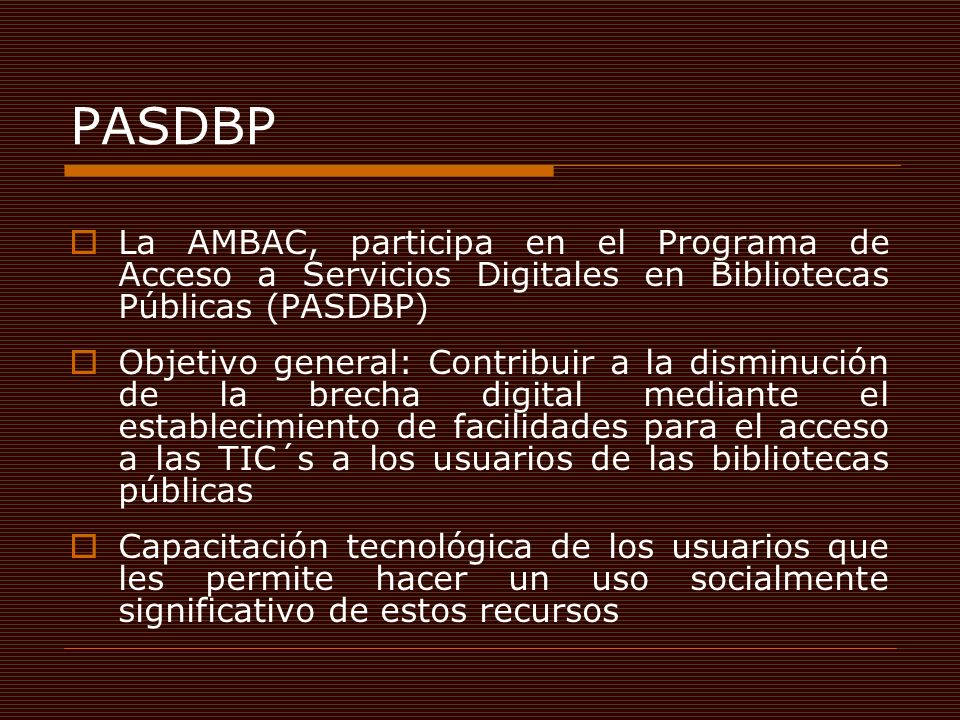 PASDBP La AMBAC, participa en el Programa de Acceso a Servicios Digitales en Bibliotecas Públicas (PASDBP) Objetivo general: Contribuir a la disminución de la brecha digital mediante el establecimiento de facilidades para el acceso a las TIC´s a los usuarios de las bibliotecas públicas Capacitación tecnológica de los usuarios que les permite hacer un uso socialmente significativo de estos recursos