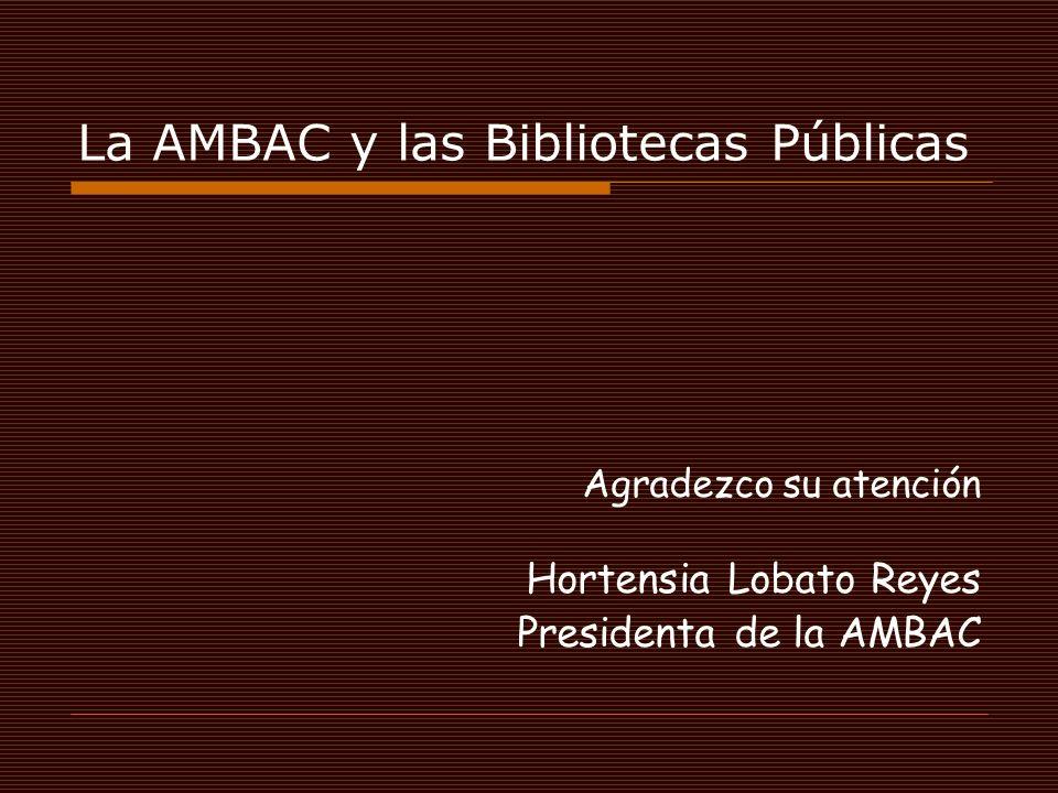 La AMBAC y las Bibliotecas Públicas Agradezco su atención Hortensia Lobato Reyes Presidenta de la AMBAC