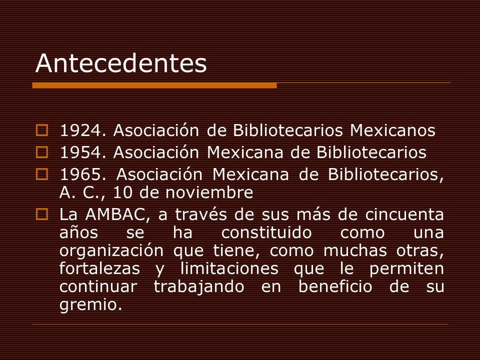 Antecedentes 1924. Asociación de Bibliotecarios Mexicanos 1954. Asociación Mexicana de Bibliotecarios 1965. Asociación Mexicana de Bibliotecarios, A.