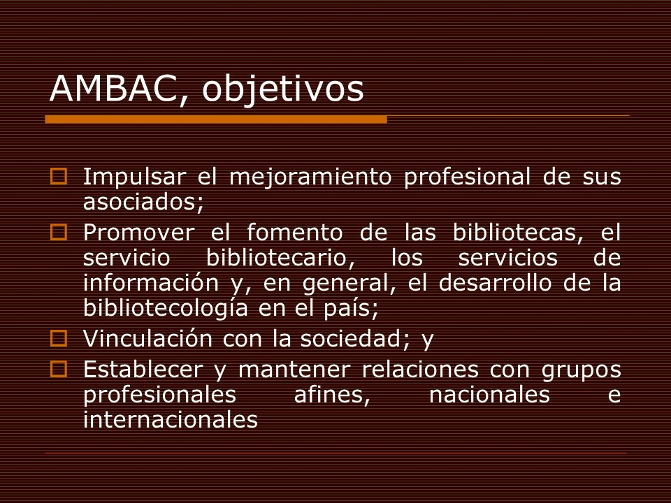 AMBAC, objetivos Impulsar el mejoramiento profesional de sus asociados; Promover el fomento de las bibliotecas, el servicio bibliotecario, los servici