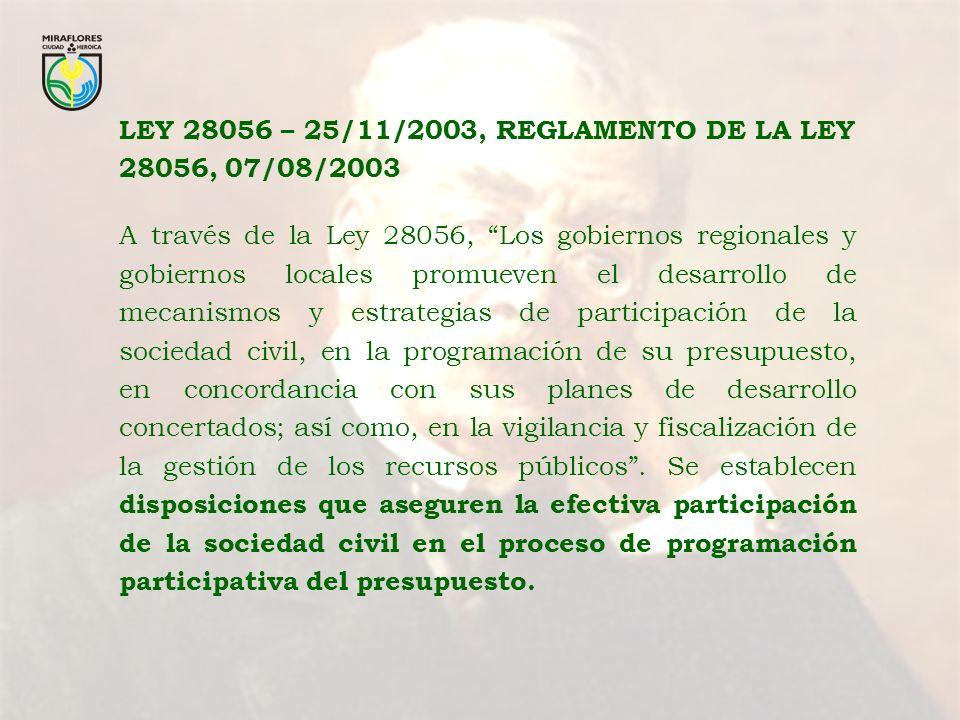 LEY 28056 – 25/11/2003, REGLAMENTO DE LA LEY 28056, 07/08/2003 A través de la Ley 28056, Los gobiernos regionales y gobiernos locales promueven el desarrollo de mecanismos y estrategias de participación de la sociedad civil, en la programación de su presupuesto, en concordancia con sus planes de desarrollo concertados; así como, en la vigilancia y fiscalización de la gestión de los recursos públicos.