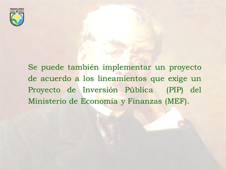 Se puede también implementar un proyecto de acuerdo a los lineamientos que exige un Proyecto de Inversión Pública (PIP) del Ministerio de Economía y Finanzas (MEF).