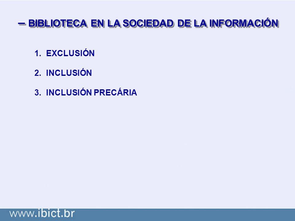 – BIBLIOTECA EN LA SOCIEDAD DE LA INFORMACIÓN 1.EXCLUSIÓN 2.INCLUSIÓN 3.INCLUSIÓN PRECÁRIA