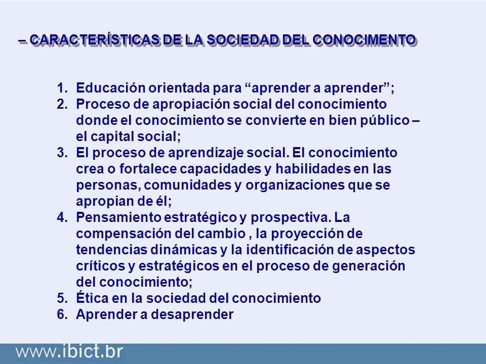 – CARACTERÍSTICAS DE LA SOCIEDAD DEL CONOCIMENTO 1.Educación orientada para aprender a aprender; 2.Proceso de apropiación social del conocimiento donde el conocimiento se convierte en bien público – el capital social; 3.El proceso de aprendizaje social.