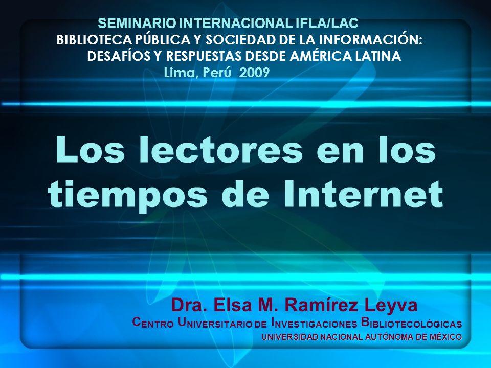 Los lectores en los tiempos de Internet Dra. Elsa M. Ramírez Leyva C ENTRO U NIVERSITARIO DE I NVESTIGACIONES B IBLIOTECOLÓGICAS UNIVERSIDAD NACIONAL