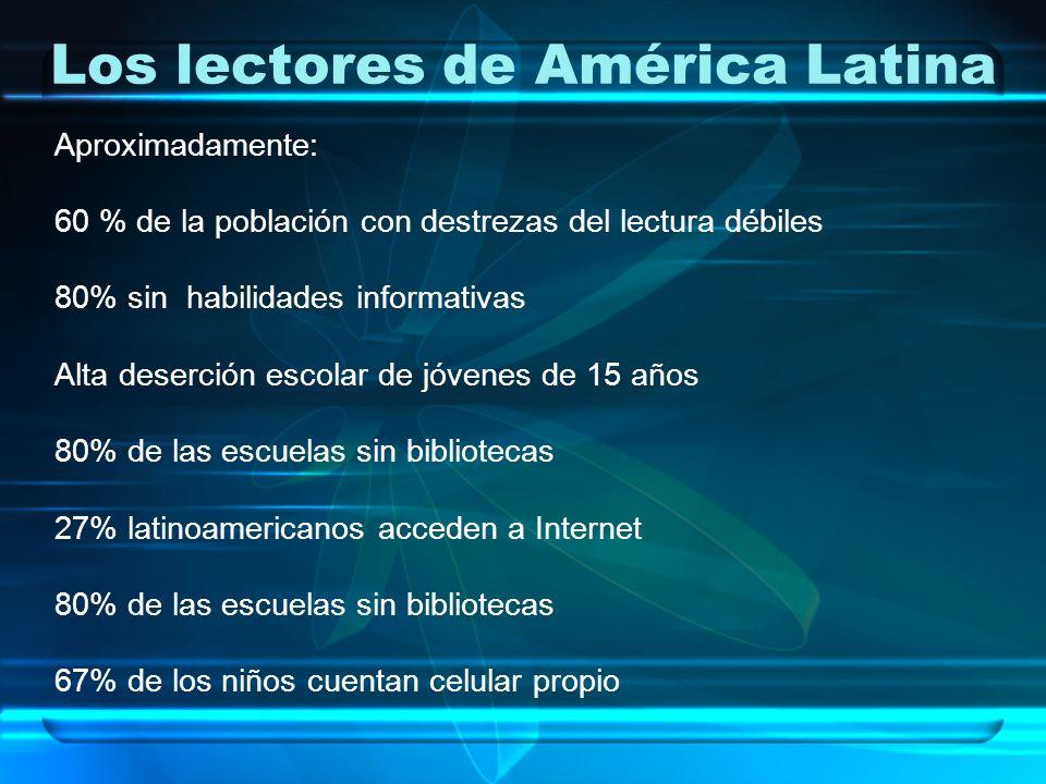 Los lectores de América Latina Aproximadamente: 60 % de la población con destrezas del lectura débiles 80% sin habilidades informativas Alta deserción