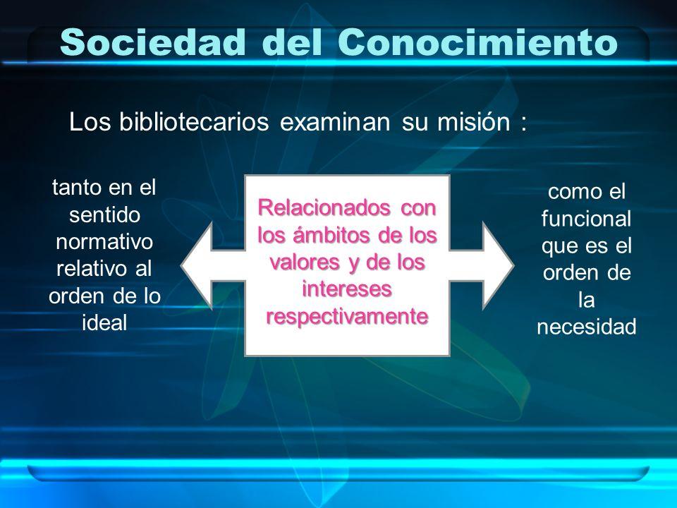 Sociedad del Conocimiento Los bibliotecarios examinan su misión : tanto en el sentido normativo relativo al orden de lo ideal como el funcional que es