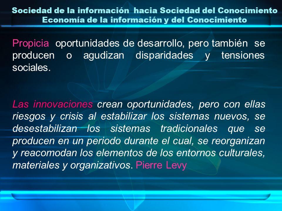 Sociedad de la información hacia Sociedad del Conocimiento Economía de la información y del Conocimiento Propicia oportunidades de desarrollo, pero ta