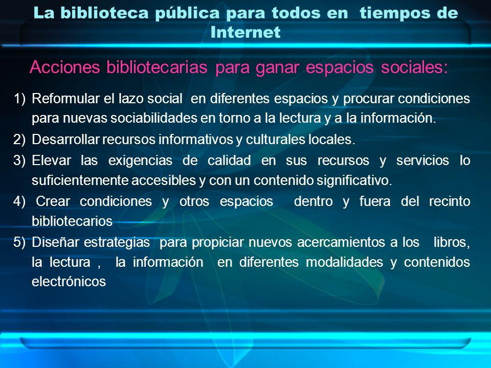 La biblioteca pública para todos en tiempos de Internet Acciones bibliotecarias para ganar espacios sociales: 1)Reformular el lazo social en diferente