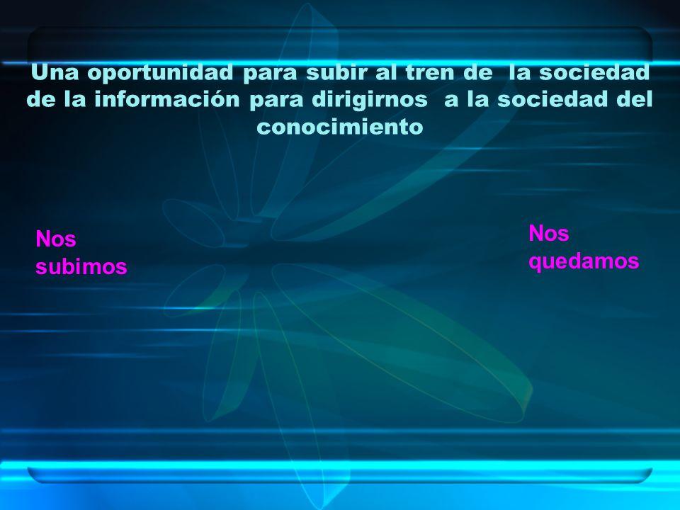 Una oportunidad para subir al tren de la sociedad de la información para dirigirnos a la sociedad del conocimiento Nos quedamos Nos subimos