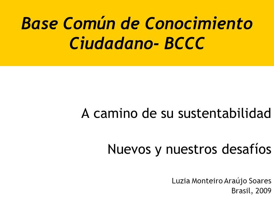 Base Común de Conocimiento Ciudadano- BCCC A camino de su sustentabilidad Nuevos y nuestros desafíos Luzia Monteiro Araújo Soares Brasil, 2009