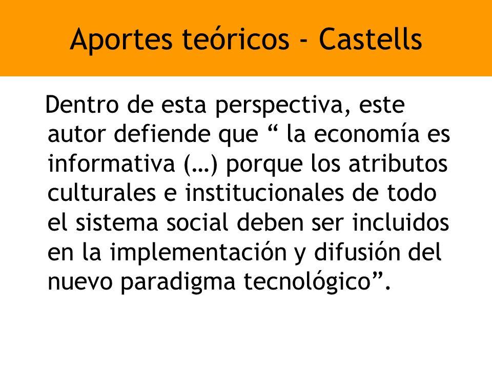 Aportes teóricos - Castells Dentro de esta perspectiva, este autor defiende que la economía es informativa (…) porque los atributos culturales e institucionales de todo el sistema social deben ser incluidos en la implementación y difusión del nuevo paradigma tecnológico.