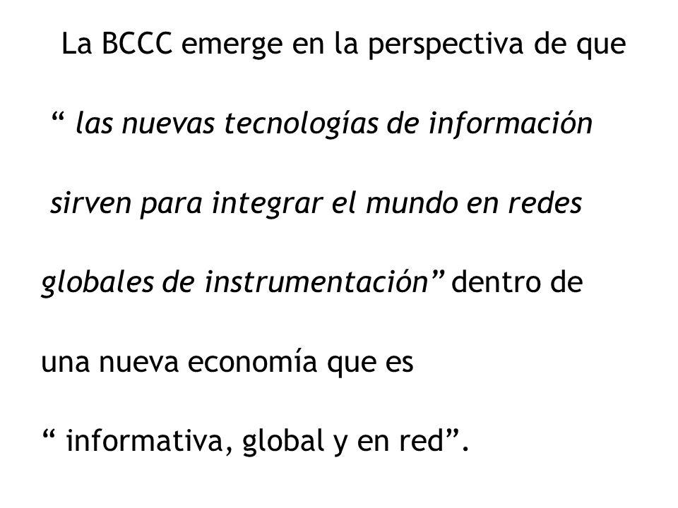 La BCCC emerge en la perspectiva de que las nuevas tecnologías de información sirven para integrar el mundo en redes globales de instrumentación dentro de una nueva economía que es informativa, global y en red.