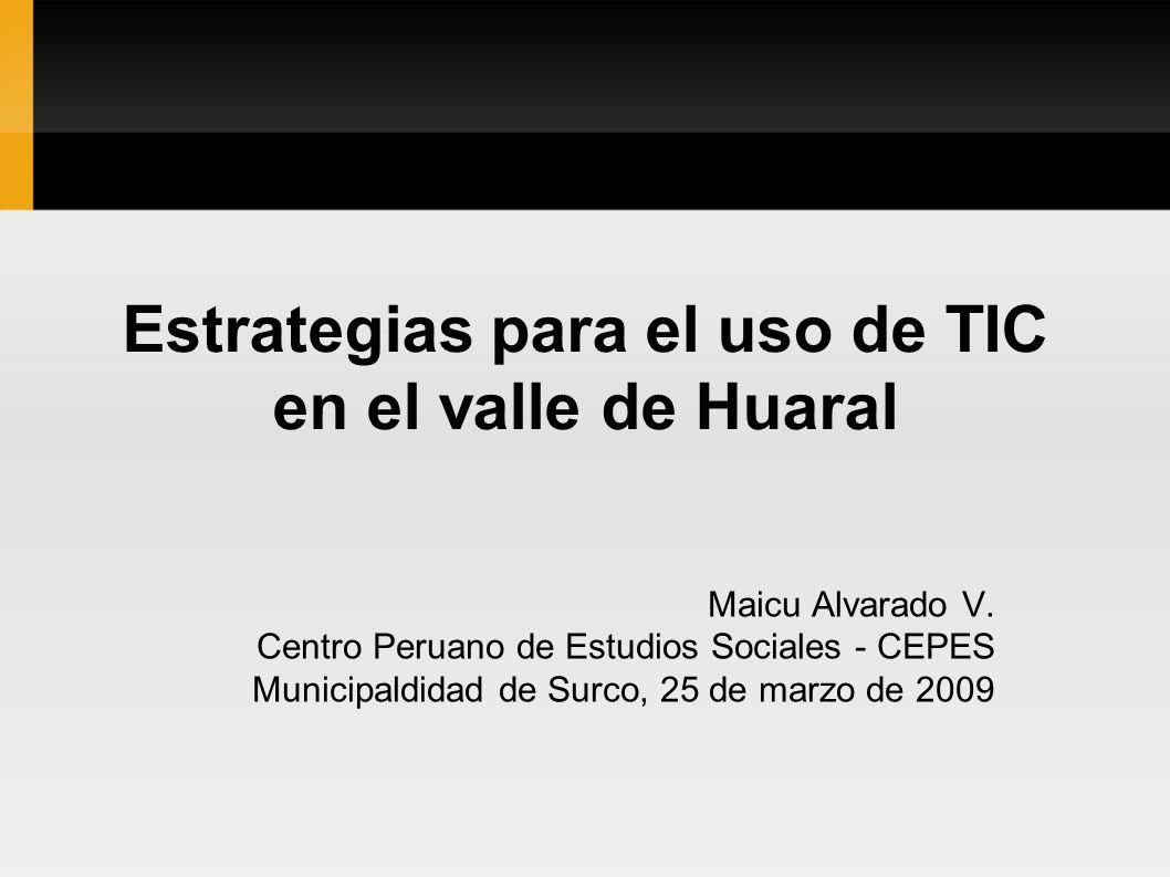 Estrategias para el uso de TIC en el valle de Huaral Maicu Alvarado V. Centro Peruano de Estudios Sociales - CEPES Municipaldidad de Surco, 25 de marz